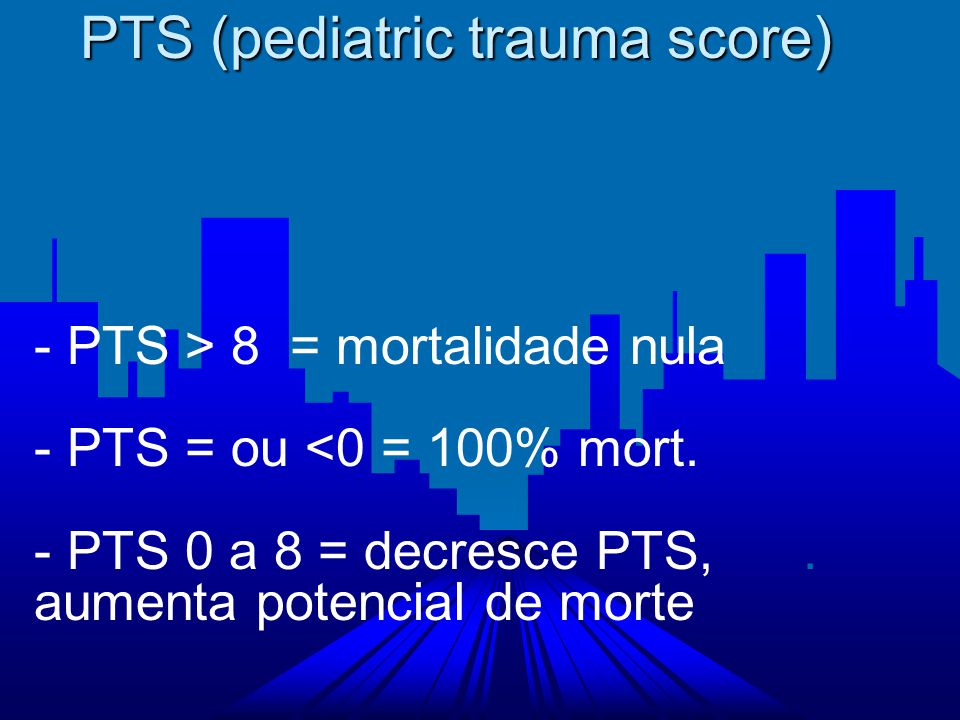 PTS (pediatric trauma score) - PTS > 8 = mortalidade nula - PTS = ou <0 = 100% mort. - PTS 0 a 8 = decresce PTS,. aumenta potencial de morte