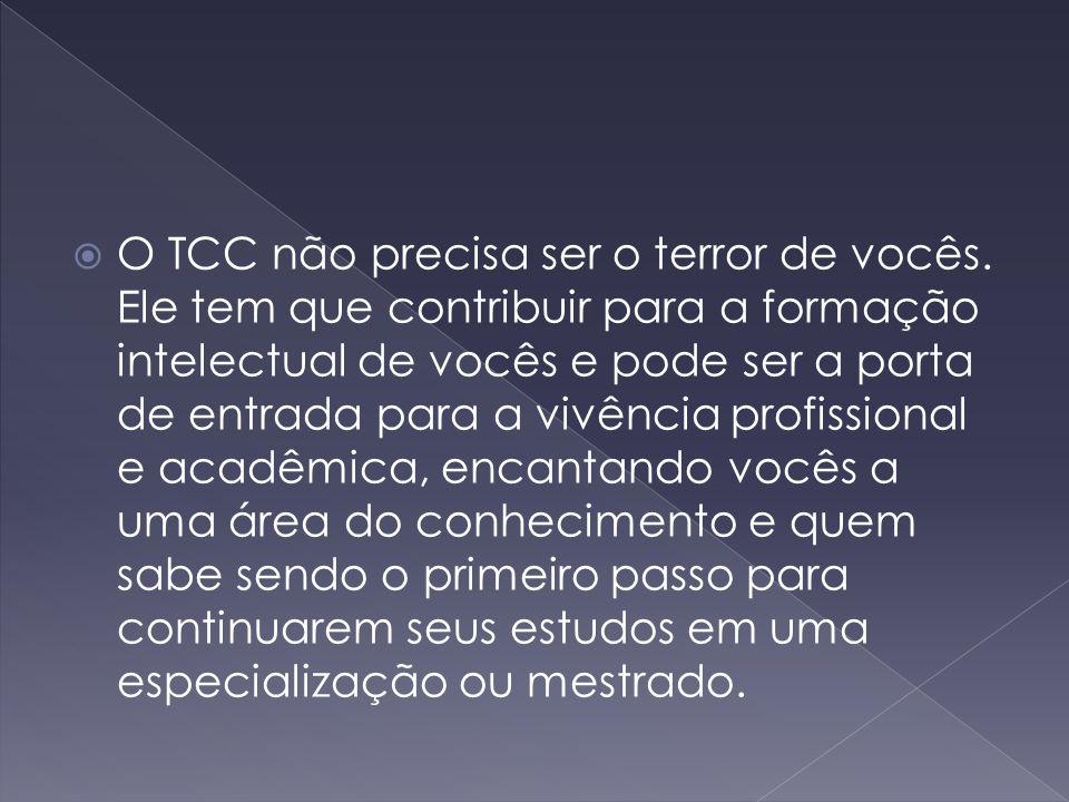  O TCC não precisa ser o terror de vocês. Ele tem que contribuir para a formação intelectual de vocês e pode ser a porta de entrada para a vivência p