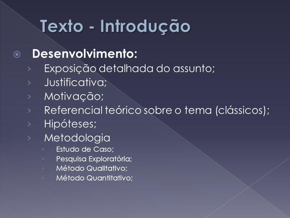  Desenvolvimento: › Exposição detalhada do assunto; › Justificativa; › Motivação; › Referencial teórico sobre o tema (clássicos); › Hipóteses; › Meto