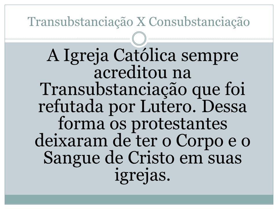 Transubstanciação X Consubstanciação A Igreja Católica sempre acreditou na Transubstanciação que foi refutada por Lutero. Dessa forma os protestantes