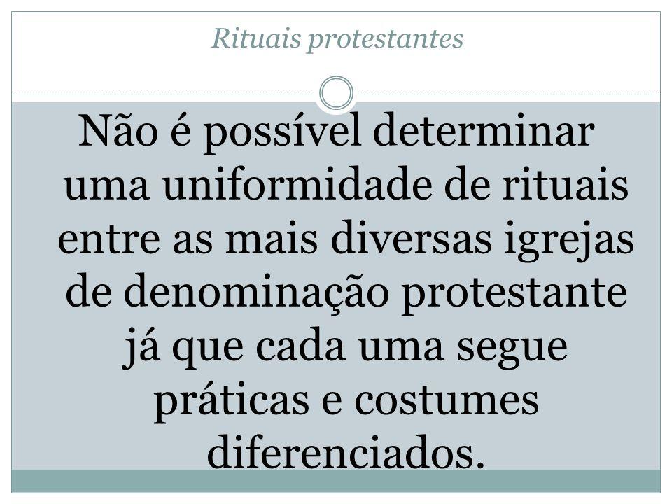 Rituais protestantes Não é possível determinar uma uniformidade de rituais entre as mais diversas igrejas de denominação protestante já que cada uma s