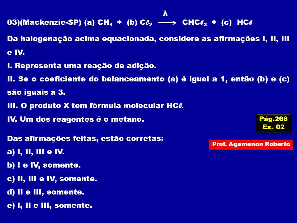 λ 03)(Mackenzie-SP) (a) CH 4 + (b) C l 2 CHC l 3 + (c) HC l Da halogenação acima equacionada, considere as afirmações I, II, III e IV. I. Representa u