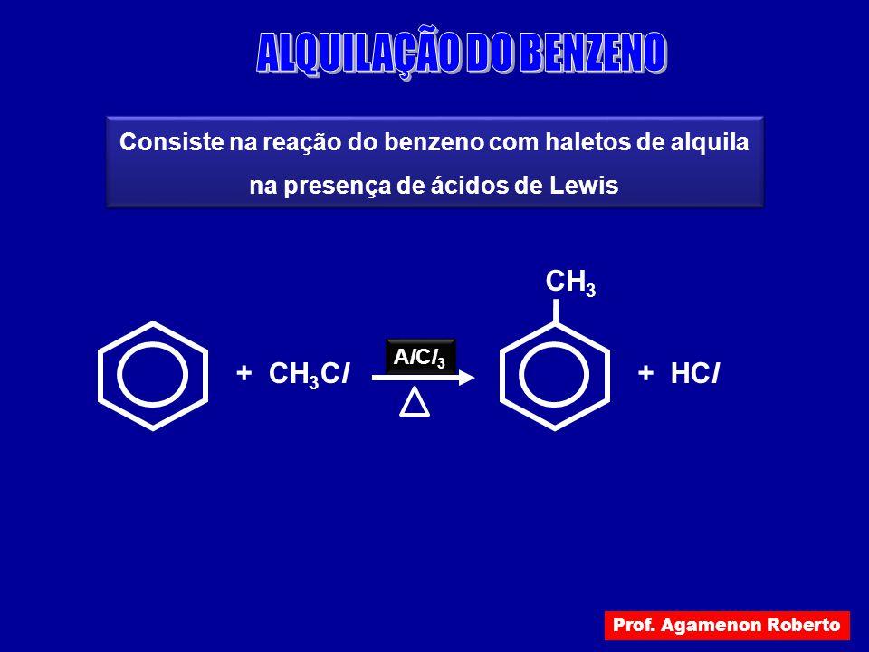 Consiste na reação do benzeno com haletos de alquila na presença de ácidos de Lewis AlCl3AlCl3 AlCl3AlCl3 + CH 3 Cl + HCl CH 3 Prof. Agamenon Roberto
