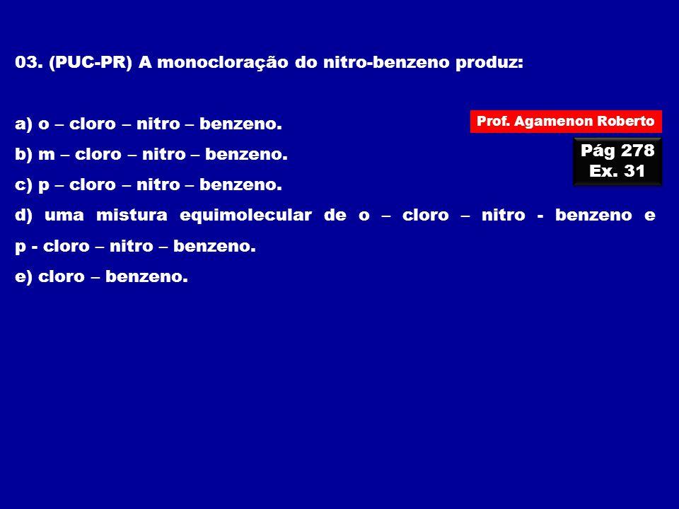 03. (PUC-PR) A monocloração do nitro-benzeno produz: a) o – cloro – nitro – benzeno. b) m – cloro – nitro – benzeno. c) p – cloro – nitro – benzeno. d