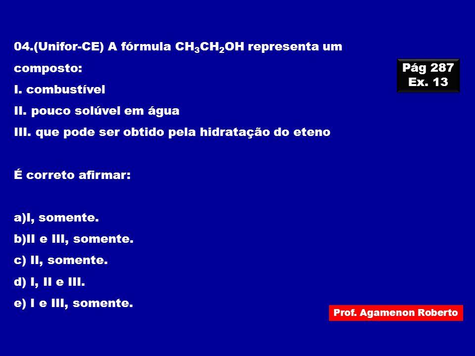 Prof. Agamenon Roberto 04.(Unifor-CE) A fórmula CH 3 CH 2 OH representa um composto: I. combustível II. pouco solúvel em água III. que pode ser obtido
