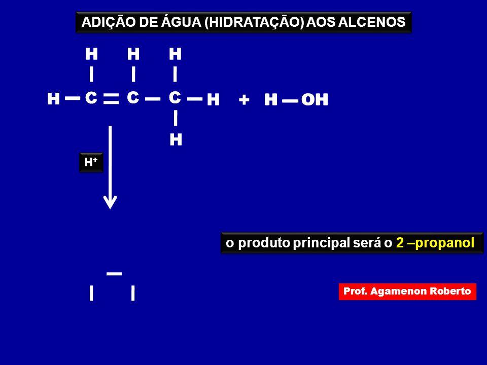 H C H C H HOH + H C H H H C H C H H C H H H H+H+ H+H+ o produto principal será o 2 –propanol ADIÇÃO DE ÁGUA (HIDRATAÇÃO) AOS ALCENOS Prof. Agamenon Ro