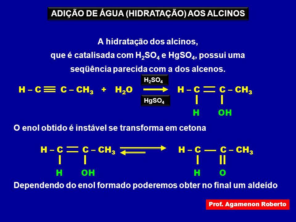 ADIÇÃO DE ÁGUA (HIDRATAÇÃO) AOS ALCINOS A hidratação dos alcinos, que é catalisada com H 2 SO 4 e HgSO 4, possui uma seqüência parecida com a dos alce