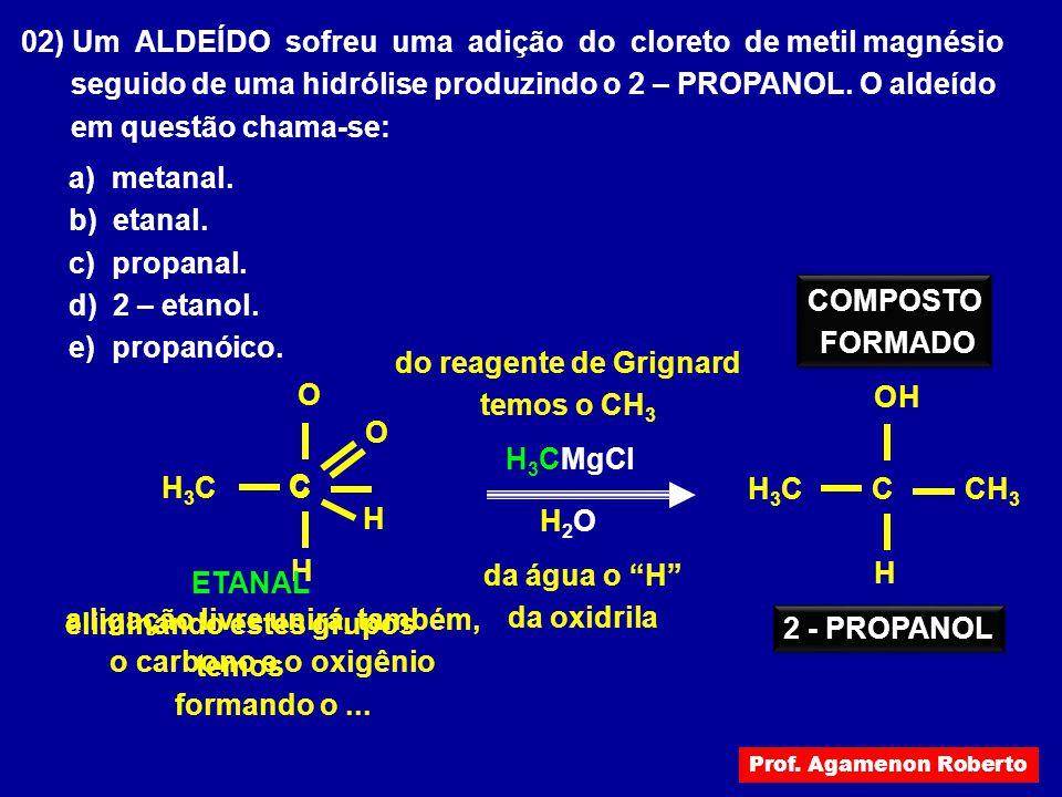 02) Um ALDEÍDO sofreu uma adição do cloreto de metil magnésio seguido de uma hidrólise produzindo o 2 – PROPANOL. O aldeído em questão chama-se: a) me