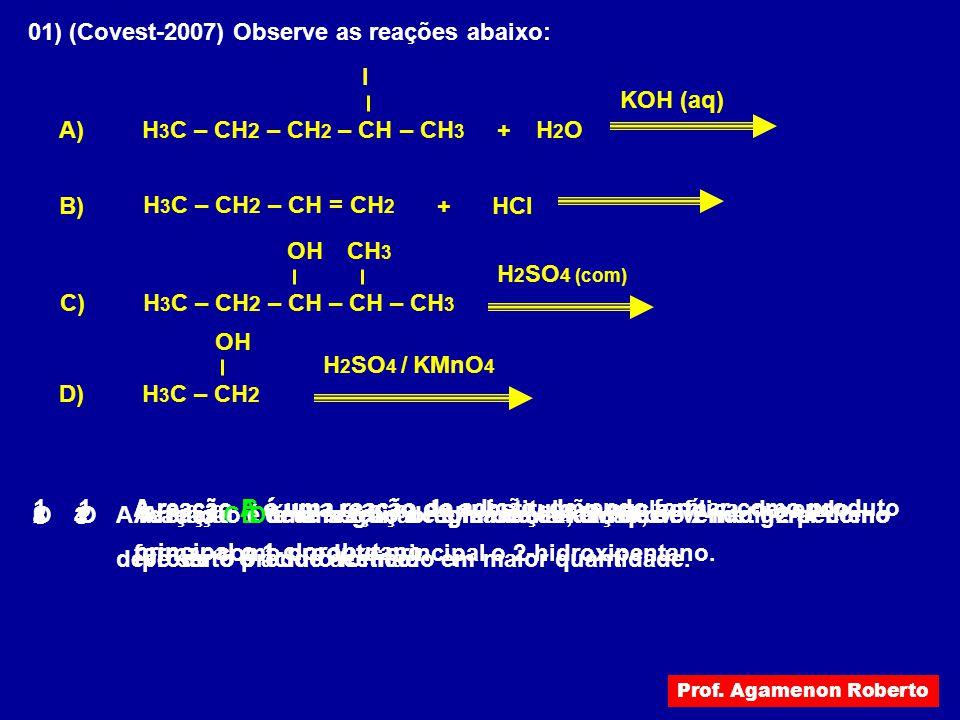 01) (Covest-2007) Observe as reações abaixo: H2OH2O + A) KOH (aq) HCl + B) CH 3 H 2 SO 4 (com) OH H 3 C – CH 2 – CH 2 – CH – CH 3 I H 3 C – CH 2 – CH