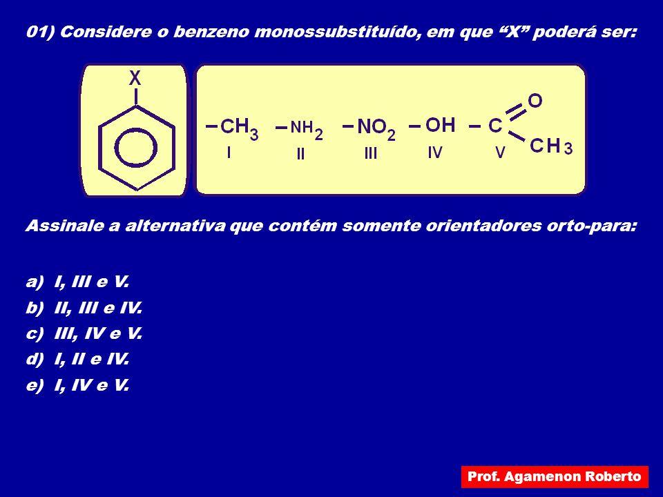 """01) Considere o benzeno monossubstituído, em que """"X"""" poderá ser: Assinale a alternativa que contém somente orientadores orto-para: a) I, III e V. b) I"""