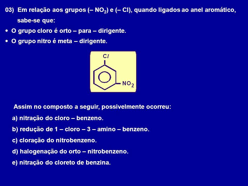 03) Em relação aos grupos (– NO 2 ) e (– Cl), quando ligados ao anel aromático, sabe-se que:  O grupo cloro é orto – para – dirigente.  O grupo nitr