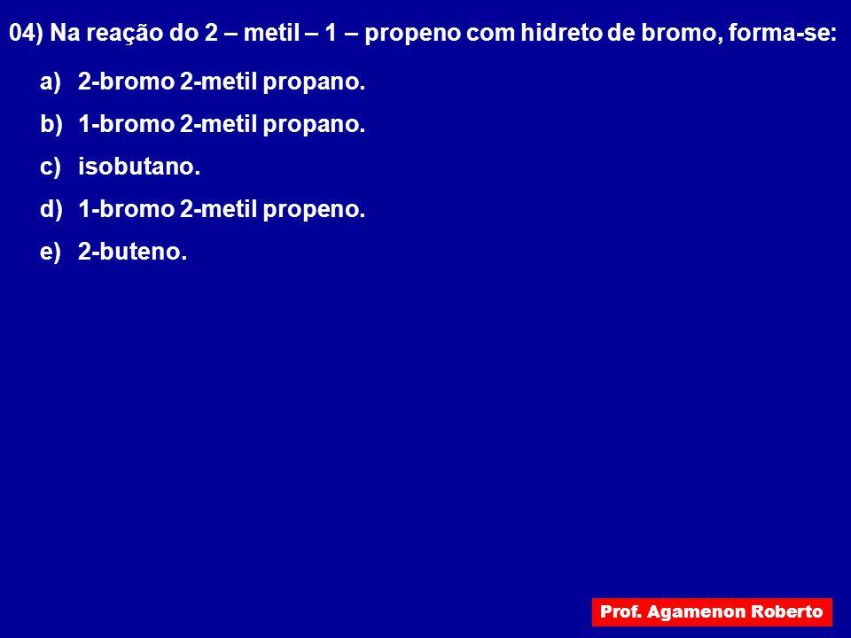 04) Na reação do 2 – metil – 1 – propeno com hidreto de bromo, forma-se: a) 2-bromo 2-metil propano. b) 1-bromo 2-metil propano. c) isobutano. d) 1-br