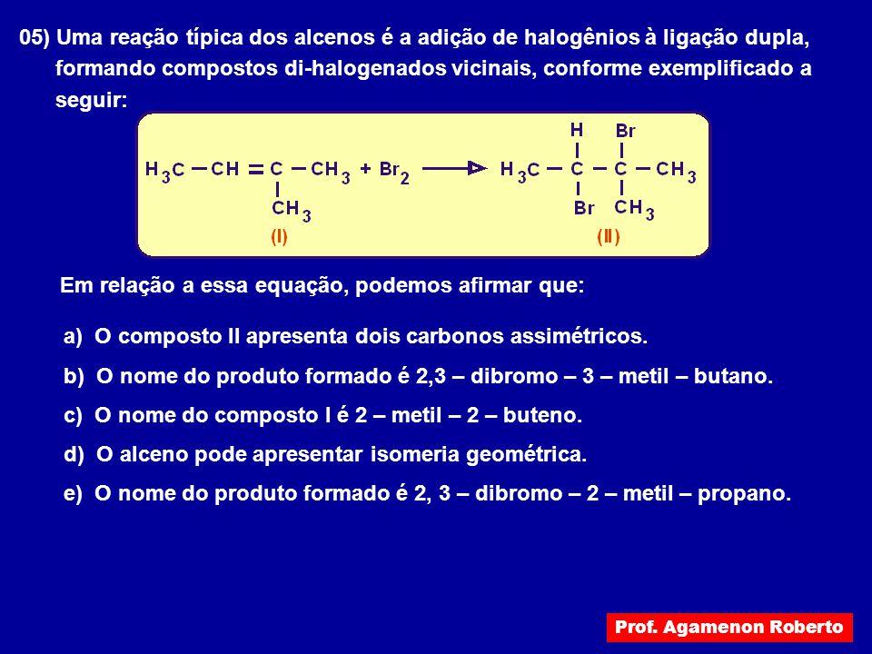 05) Uma reação típica dos alcenos é a adição de halogênios à ligação dupla, formando compostos di-halogenados vicinais, conforme exemplificado a segui