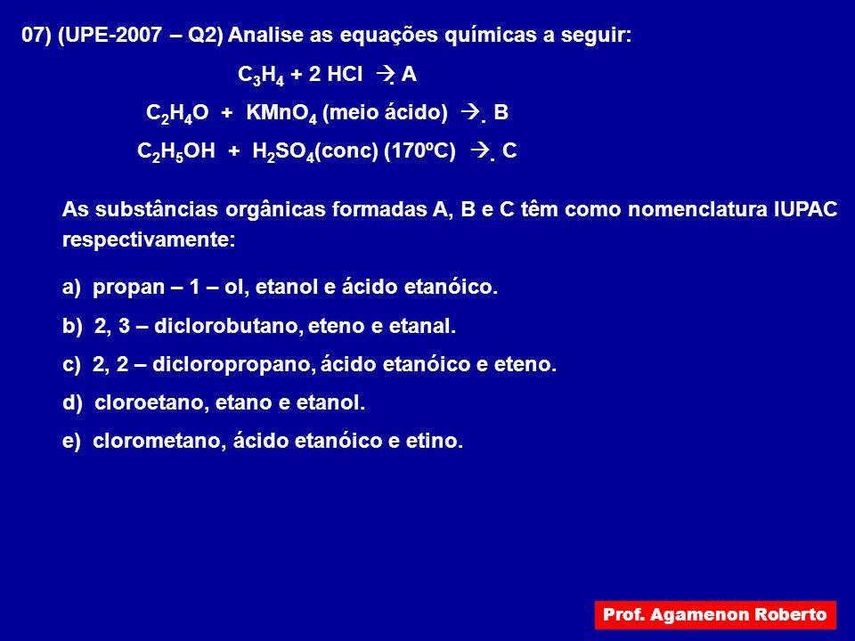 07) (UPE-2007 – Q2) Analise as equações químicas a seguir: C 3 H 4 + 2 HCl  A C 2 H 4 O + KMnO 4 (meio ácido)  B C 2 H 5 OH + H 2 SO 4 (conc) (170