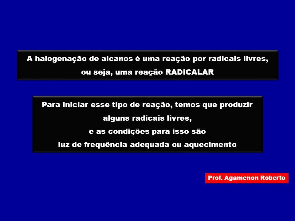 Prof. Agamenon Roberto A halogenação de alcanos é uma reação por radicais livres, ou seja, uma reação RADICALAR A halogenação de alcanos é uma reação