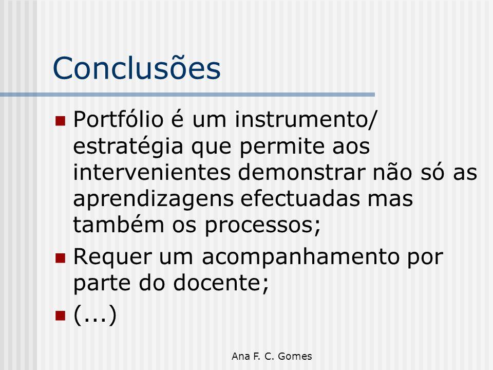 Ana F. C. Gomes Conclusões Portfólio é um instrumento/ estratégia que permite aos intervenientes demonstrar não só as aprendizagens efectuadas mas tam