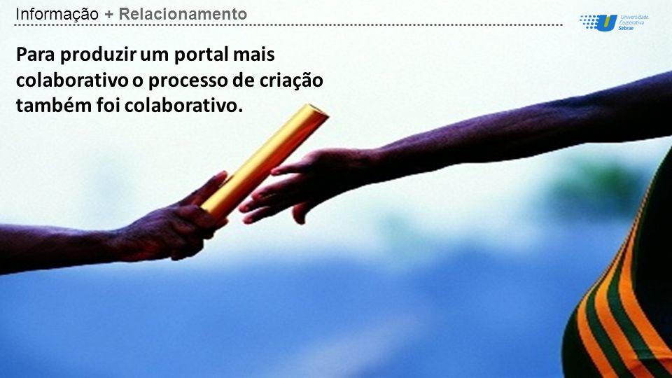 Informação + Relacionamento Para produzir um portal mais colaborativo o processo de criação também foi colaborativo.