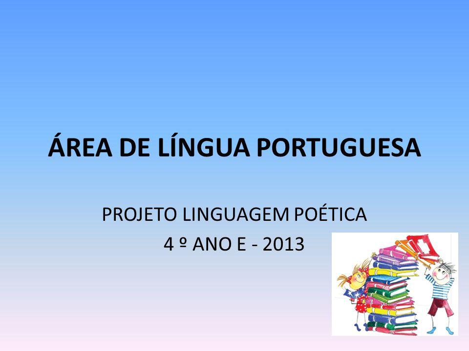 ÁREA DE LÍNGUA PORTUGUESA PROJETO LINGUAGEM POÉTICA 4 º ANO E - 2013