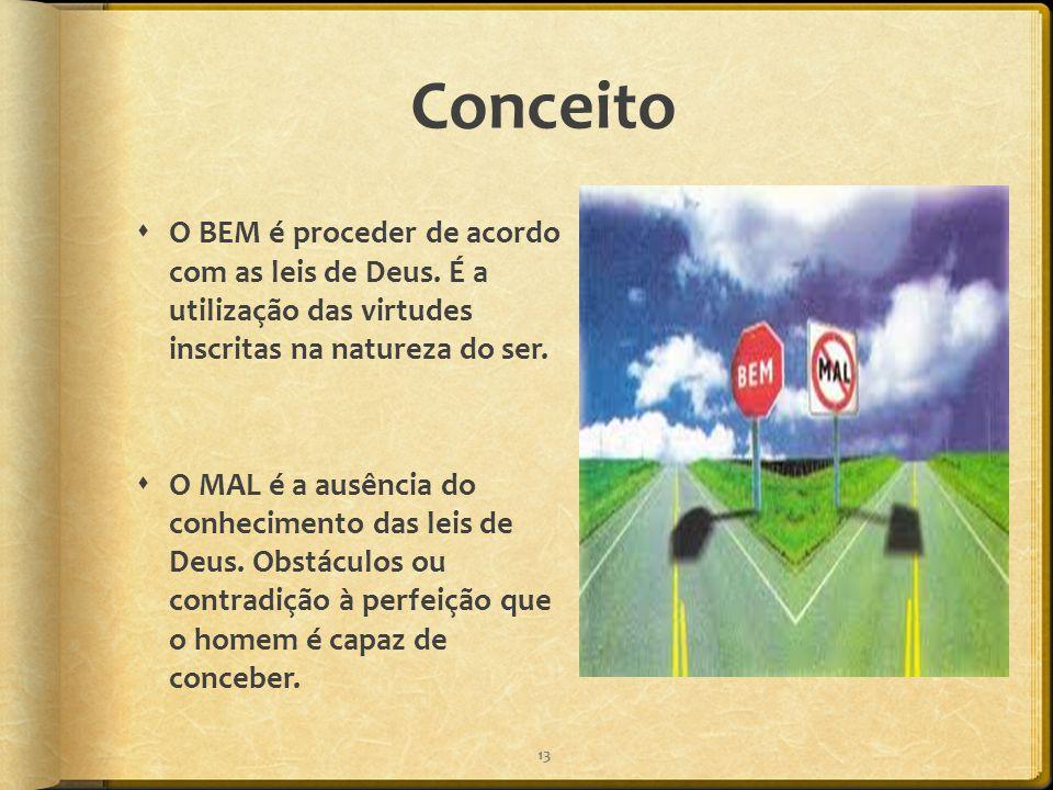 Conceito  O BEM é proceder de acordo com as leis de Deus. É a utilização das virtudes inscritas na natureza do ser.  O MAL é a ausência do conhecime