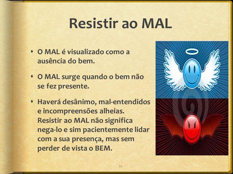Resistir ao MAL  O MAL é visualizado como a ausência do bem.  O MAL surge quando o bem não se fez presente.  Haverá desânimo, mal-entendidos e inco