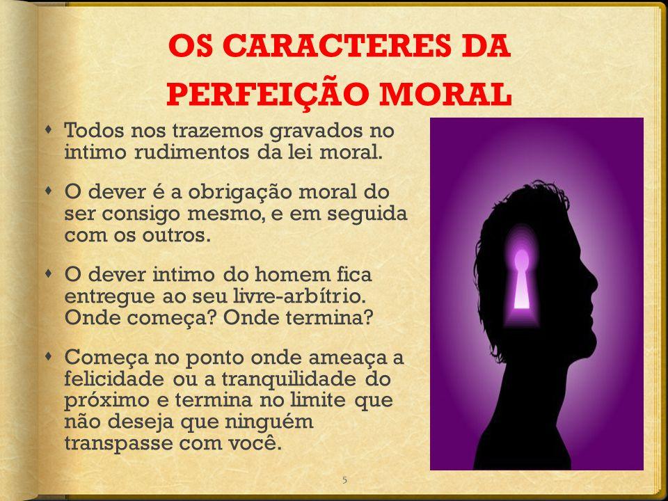 OS CARACTERES DA PERFEIÇÃO MORAL  Todos nos trazemos gravados no intimo rudimentos da lei moral.  O dever é a obrigação moral do ser consigo mesmo,