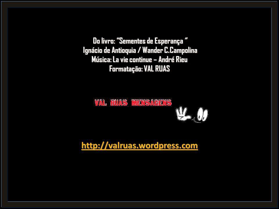Do livro: Sementes de Esperança Ignácio de Antioquia / Wander C.Campolina Música: La vie continue – André Rieu Formatação: VAL RUAS http://valruas.wordpress.com http://valruas.wordpress.com