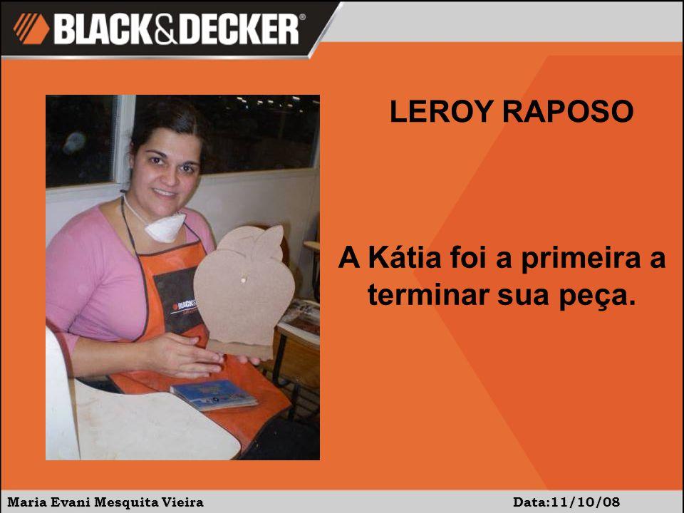 Maria Evani Mesquita Vieira Data:11/10/08 A Kátia foi a primeira a terminar sua peça. LEROY RAPOSO