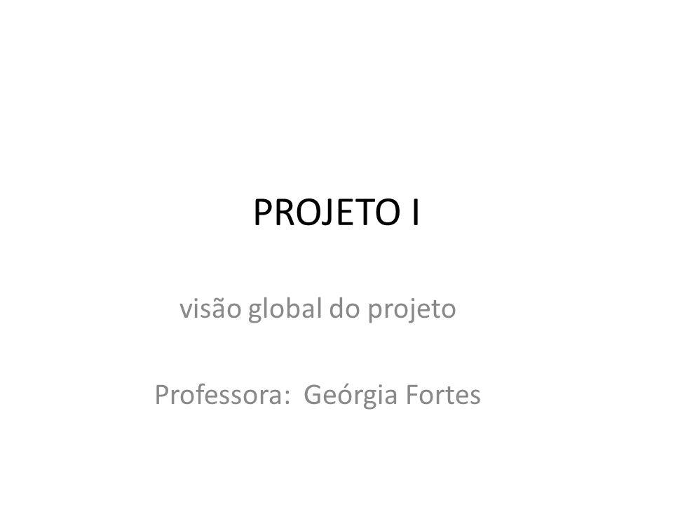 PROJETO I visão global do projeto Professora: Geórgia Fortes