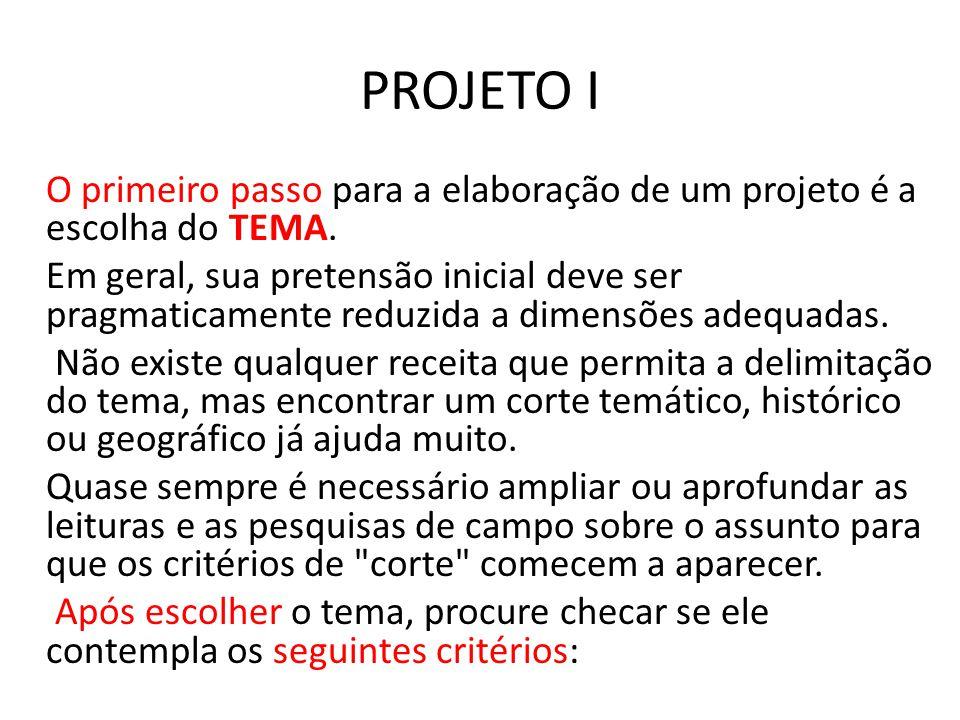 PROJETO I O primeiro passo para a elaboração de um projeto é a escolha do TEMA. Em geral, sua pretensão inicial deve ser pragmaticamente reduzida a di