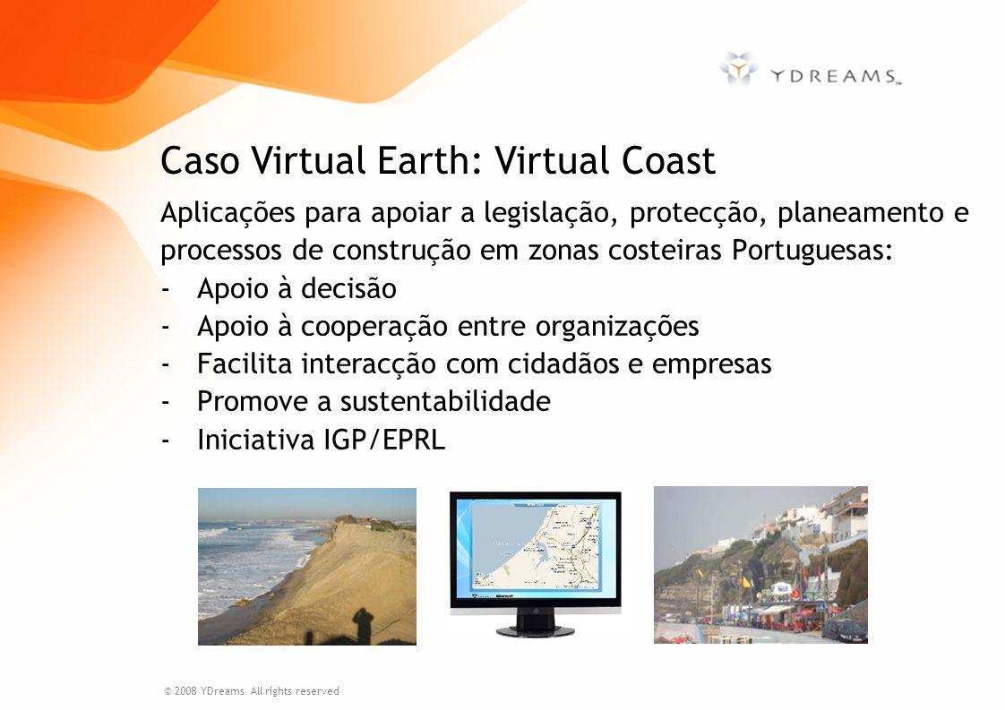Aplicações para apoiar a legislação, protecção, planeamento e processos de construção em zonas costeiras Portuguesas: -Apoio à decisão -Apoio à cooperação entre organizações -Facilita interacção com cidadãos e empresas -Promove a sustentabilidade -Iniciativa IGP/EPRL Caso Virtual Earth: Virtual Coast © 2008 YDreams All rights reserved