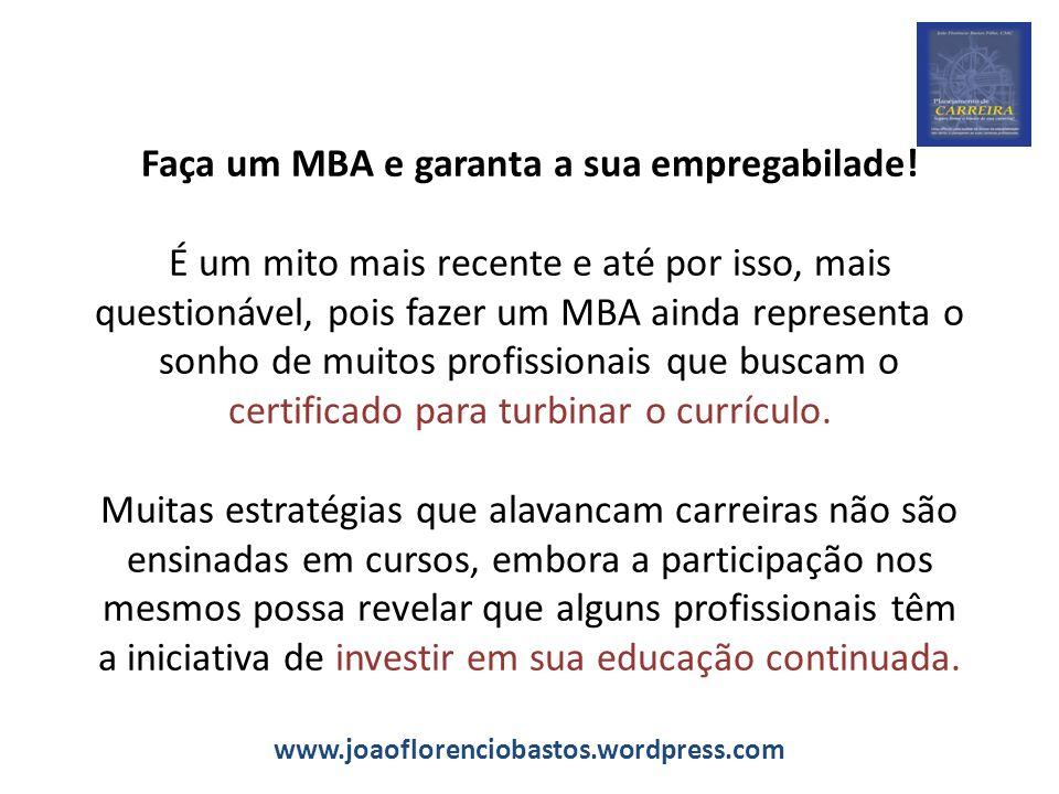 Faça um MBA e garanta a sua empregabilade! É um mito mais recente e até por isso, mais questionável, pois fazer um MBA ainda representa o sonho de mui