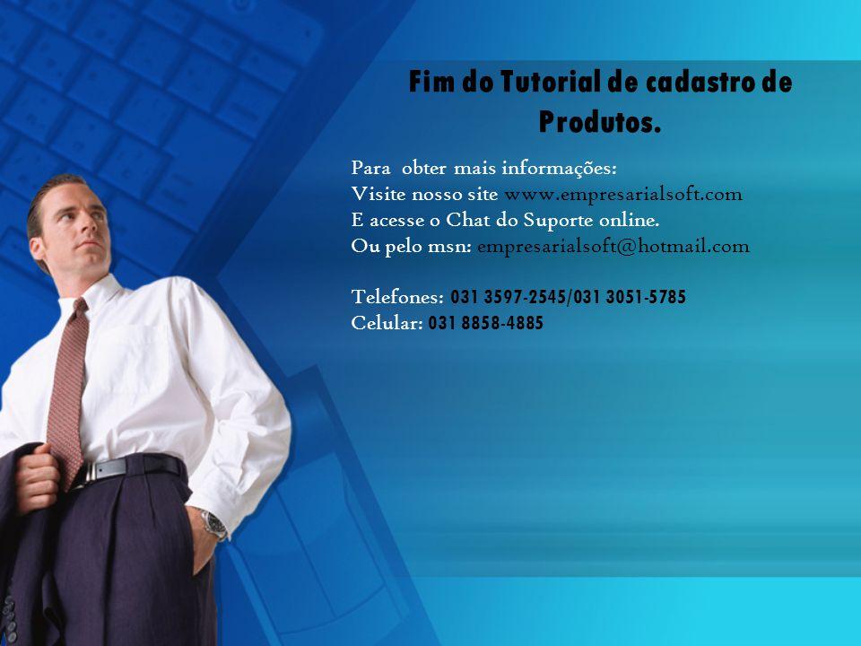 Fim do Tutorial de cadastro de Produtos. Para obter mais informações: Visite nosso site www.empresarialsoft.com E acesse o Chat do Suporte online. Ou
