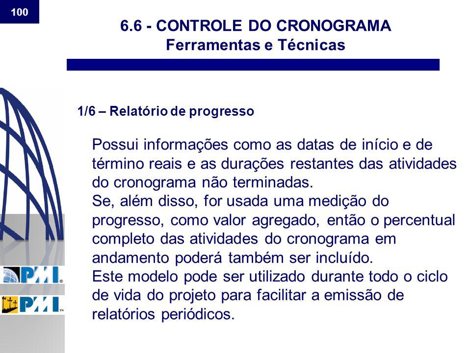 100 6.6 - CONTROLE DO CRONOGRAMA Ferramentas e Técnicas 1/6 – Relatório de progresso Possui informações como as datas de início e de término reais e a