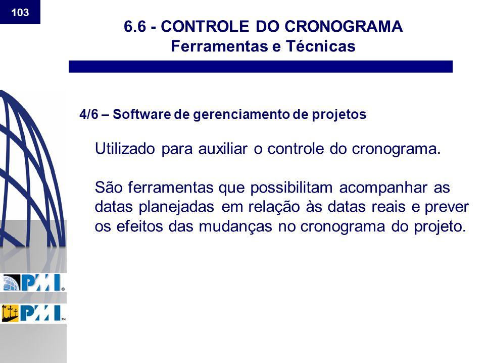 103 6.6 - CONTROLE DO CRONOGRAMA Ferramentas e Técnicas 4/6 – Software de gerenciamento de projetos Utilizado para auxiliar o controle do cronograma.