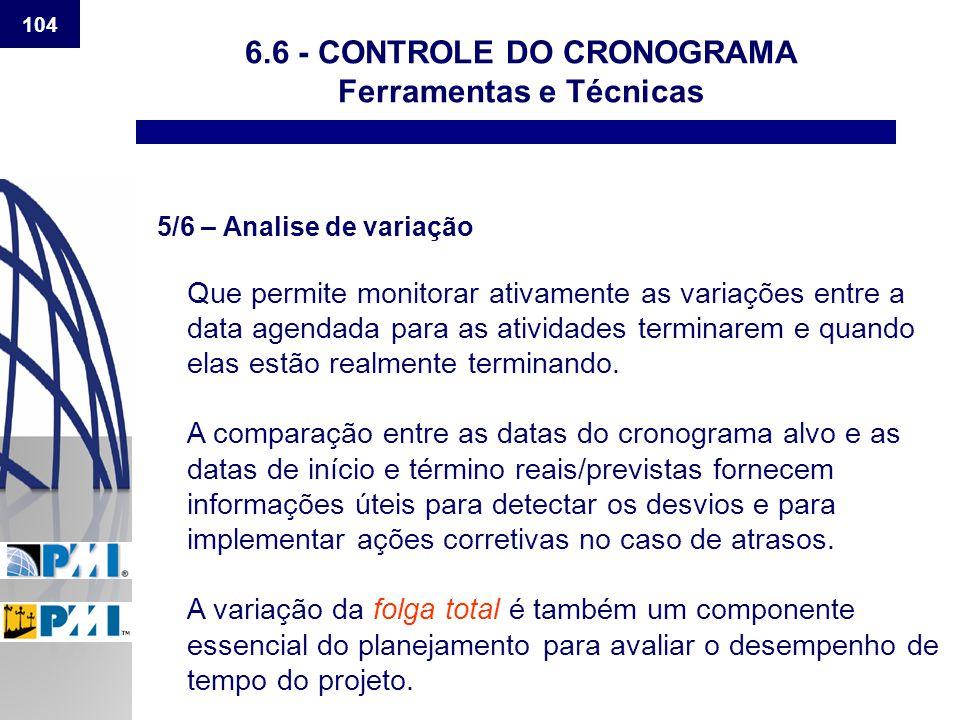 104 6.6 - CONTROLE DO CRONOGRAMA Ferramentas e Técnicas 5/6 – Analise de variação Que permite monitorar ativamente as variações entre a data agendada