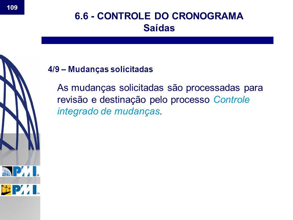 109 6.6 - CONTROLE DO CRONOGRAMA Saídas 4/9 – Mudanças solicitadas As mudanças solicitadas são processadas para revisão e destinação pelo processo Con