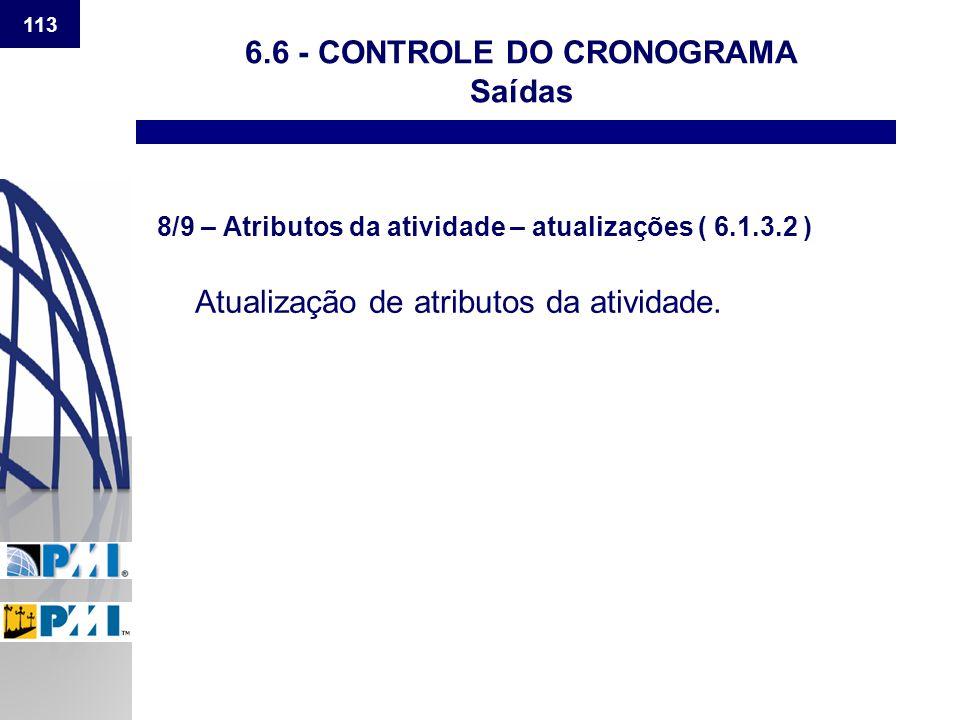 113 6.6 - CONTROLE DO CRONOGRAMA Saídas 8/9 – Atributos da atividade – atualizações ( 6.1.3.2 ) Atualização de atributos da atividade.