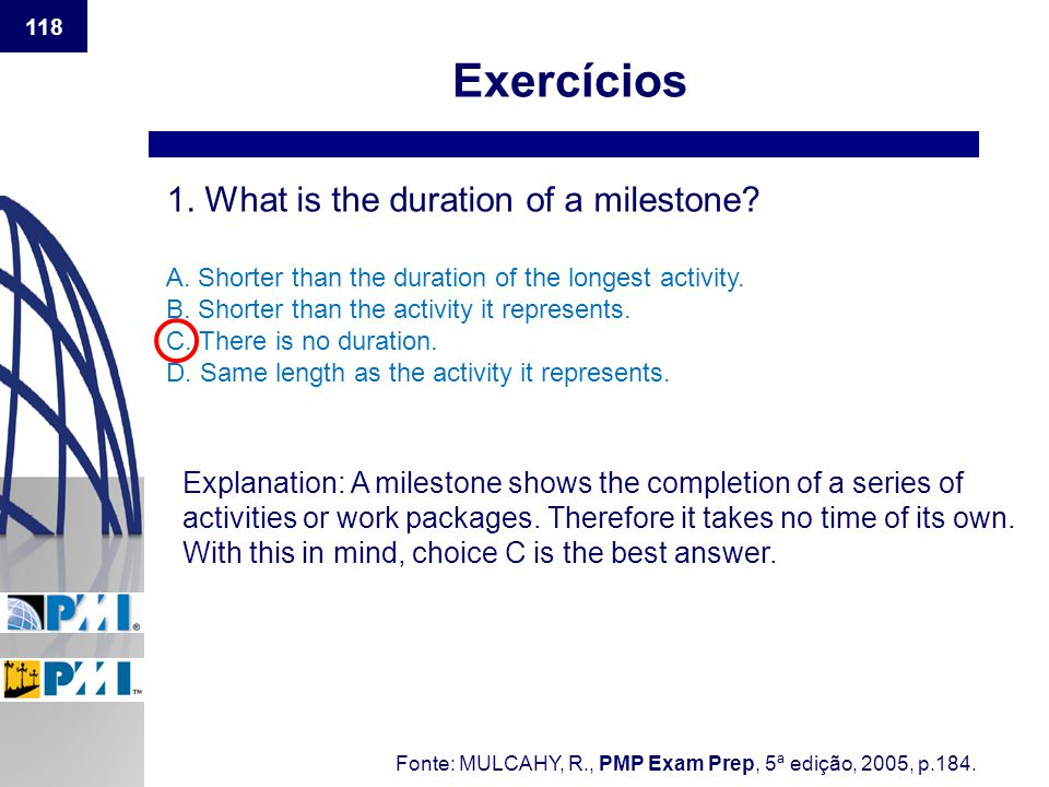 118 Exercícios 1. What is the duration of a milestone? A. Shorter than the duration of the longest activity. B. Shorter than the activity it represent