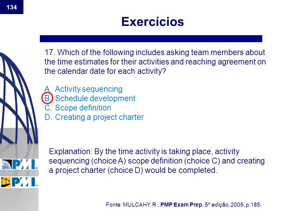134 Exercícios 17. Which of the following includes asking team members about the time estimates for their activities and reaching agreement on the cal