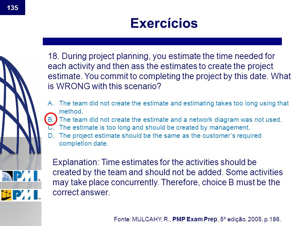 135 Exercícios 18. During project planning, you estimate the time needed for each activity and then ass the estimates to create the project estimate.