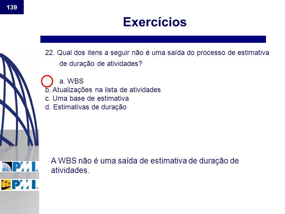 139 Exercícios 22. Qual dos itens a seguir não é uma saída do processo de estimativa de duração de atividades? a. WBS b. Atualizações na lista de ativ