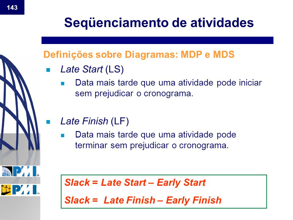 143 n Late Start (LS) n Data mais tarde que uma atividade pode iniciar sem prejudicar o cronograma. n Late Finish (LF) n Data mais tarde que uma ativi