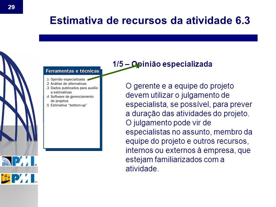 29 Estimativa de recursos da atividade 6.3 1/5 – Opinião especializada O gerente e a equipe do projeto devem utilizar o julgamento de especialista, se
