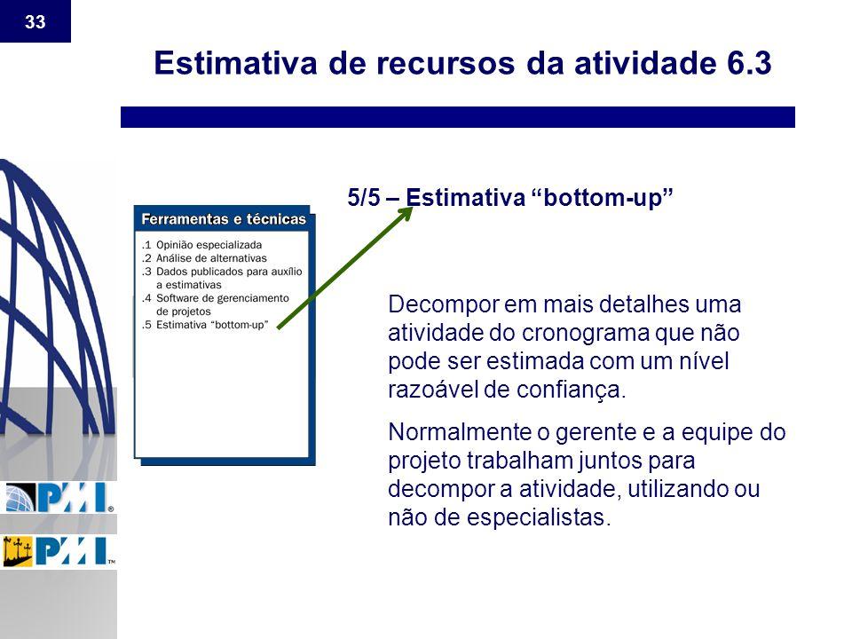 """33 Estimativa de recursos da atividade 6.3 5/5 – Estimativa """"bottom-up"""" Decompor em mais detalhes uma atividade do cronograma que não pode ser estimad"""