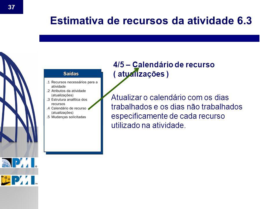 37 Estimativa de recursos da atividade 6.3 4/5 – Calendário de recurso ( atualizações ) Atualizar o calendário com os dias trabalhados e os dias não t