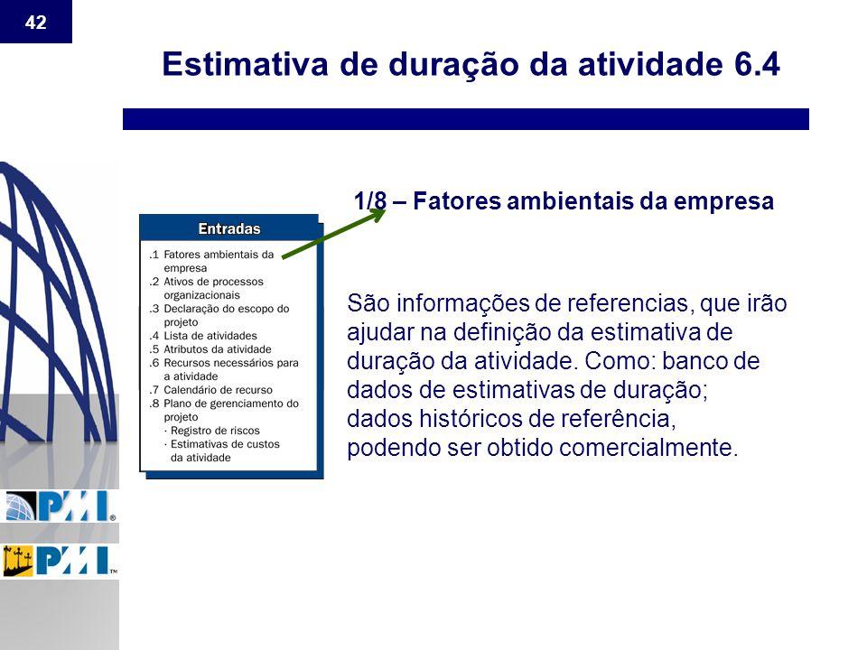 42 Estimativa de duração da atividade 6.4 1/8 – Fatores ambientais da empresa São informações de referencias, que irão ajudar na definição da estimati