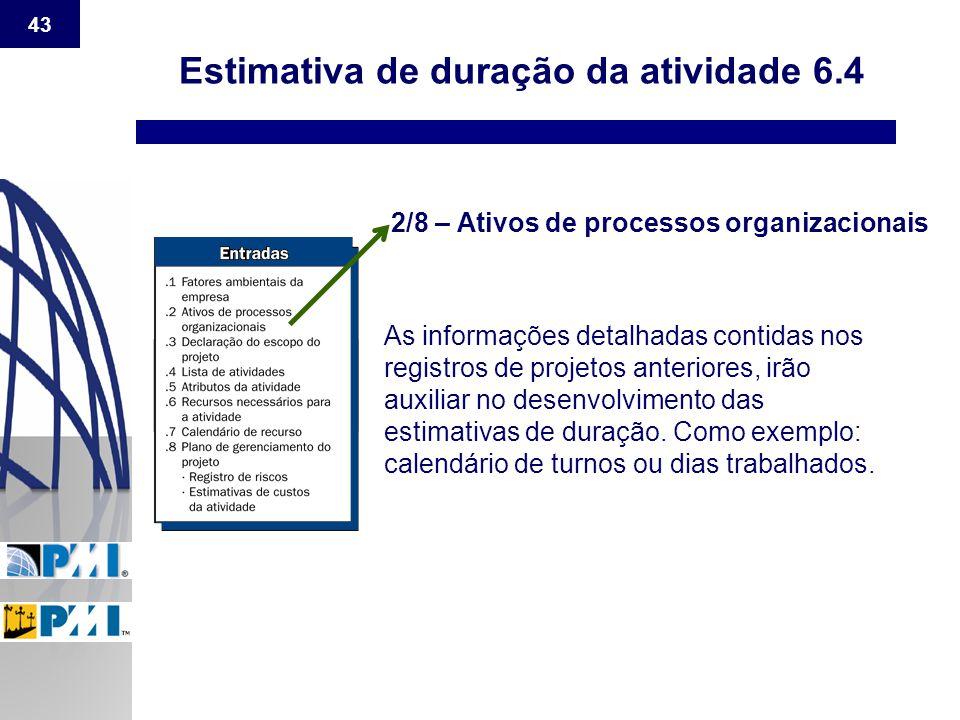 43 Estimativa de duração da atividade 6.4 2/8 – Ativos de processos organizacionais As informações detalhadas contidas nos registros de projetos anter