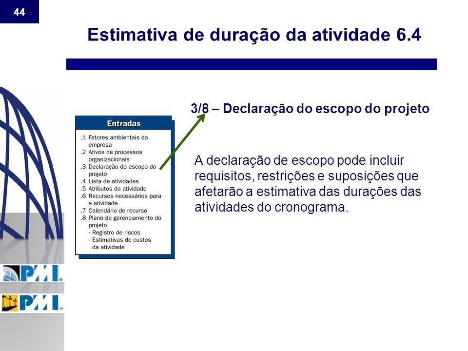 44 Estimativa de duração da atividade 6.4 3/8 – Declaração do escopo do projeto A declaração de escopo pode incluir requisitos, restrições e suposiçõe