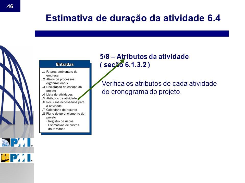 46 Estimativa de duração da atividade 6.4 5/8 – Atributos da atividade ( seção 6.1.3.2 ) Verifica os atributos de cada atividade do cronograma do proj