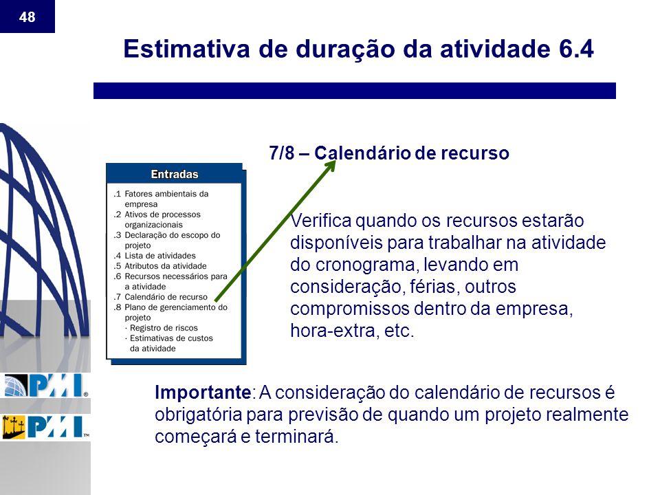 48 Estimativa de duração da atividade 6.4 7/8 – Calendário de recurso Verifica quando os recursos estarão disponíveis para trabalhar na atividade do c